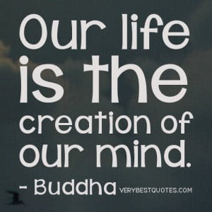 Our life is the creation of our mind. Buddha Quotes