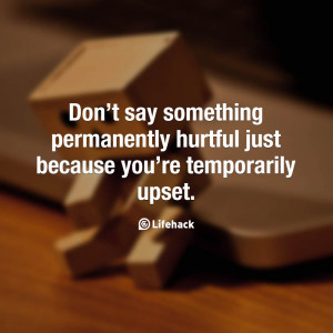 Don't say something permanently hurtful just because you're ...