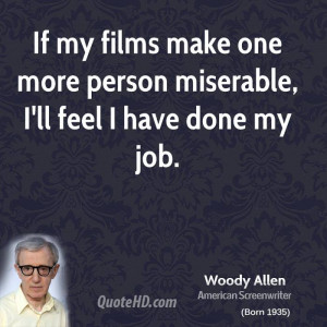 If my films make one more person miserable, I'll feel I have done my ...