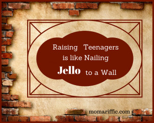 Raising teenagers is like nailing Jell-O to a wall.
