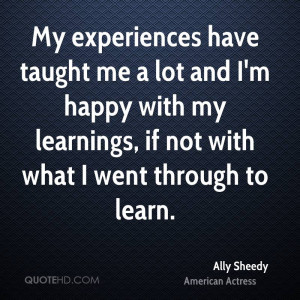 My experiences have taught me a lot and I'm happy with my learnings ...