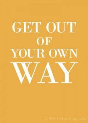 Get out of your own way!