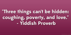 "... can't be hidden: coughing, poverty, and love."" – Yiddish Proverb"