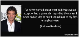 ve never worried about what audiences would accept or had a game plan ...