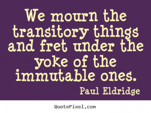 Life quotes - We mourn the transitory things and fret under the yoke..