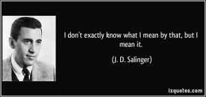 ... exactly know what I mean by that, but I mean it. - J. D. Salinger