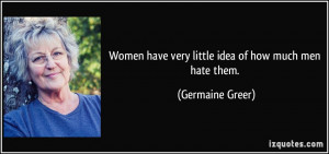 Women have very little idea of how much men hate them. - Germaine ...