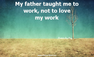 Love My Dad Quotes For Facebook My father taught me to work,