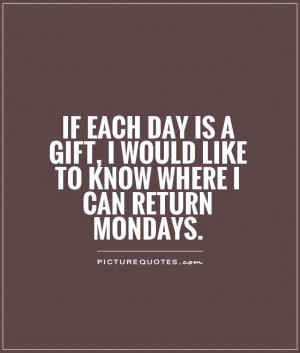 ... gift, I would like to know where I can return Mondays Picture Quote #1