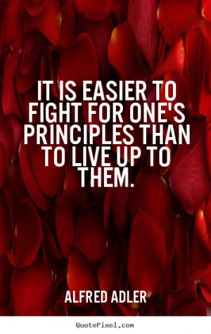 ... is easier to fight for one's principles than to live.. - Life quotes