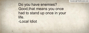you have enemies?Good,that means you once had to stand up once in your ...