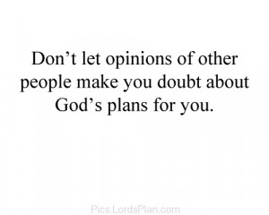 Dont let opinion of other people make you doubt about Gods Plan ...