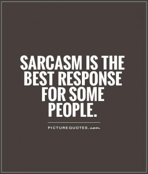 Sarcasm is the BEST response for some people Picture Quote #1