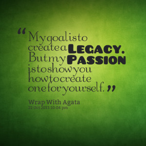 Quotes Picture: my goal is to create a legacy but my pbeeeeeepion is ...