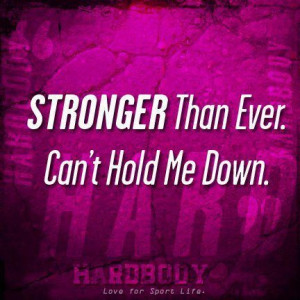 Stronger Than Ever. Can't Hold Me Down. ~ Body Quotes