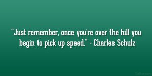 Just remember, once you're over the hill you begin to pick up speed ...