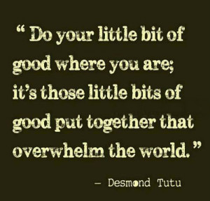 Do your little bit of good where you are; it's those little bits of ...