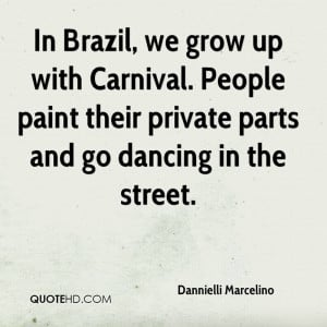 In Brazil, we grow up with Carnival. People paint their private parts ...