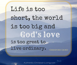 Life is too short, the world is too big and God's love is too great ...