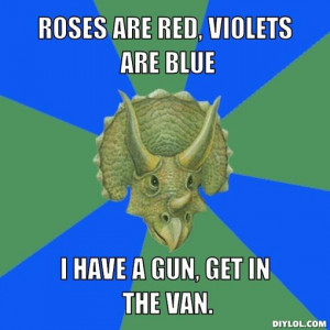 Roses are red, violets are blue, i have a gun, get in the van.
