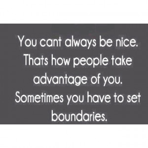 protect yourself. You can't always be nice. Being taken advantage ...