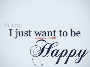 In 2010, I Just Want To Be Happy