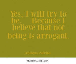 Antonio Porchia picture quotes - Yes, i will try to be. because i ...