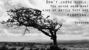 Don't judge people, you never know what kind of battle they are ...