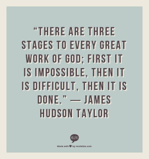 "... , then it is DIFFICULT, then it is DONE."" ― James Hudson Taylor"