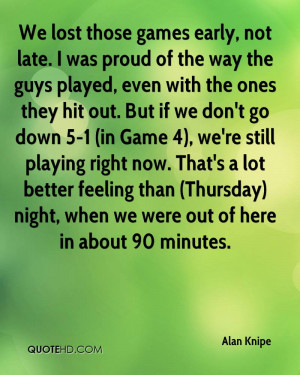 ... lost those games early not late i was proud of the way the guys played