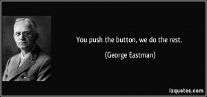 You push the button, we do the rest. - George Eastman