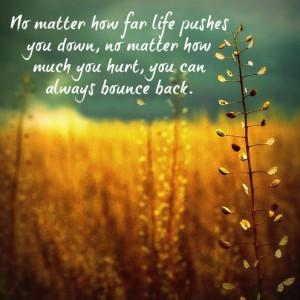 No matter how far life pushes you down, no matter how much you hurt ...