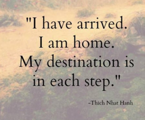 have arrived. I am home. My destination is in each step.