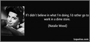 ... what I'm doing, I'd rather go to work in a dime store. - Natalie Wood