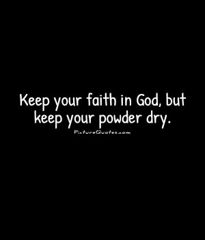 Keep your faith in God, but keep your powder dry. Picture Quote #1