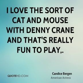 Candice Bergen - I love the sort of cat and mouse with Denny Crane and ...