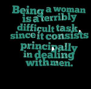 Quotes Picture: being a woman is a terribly difficult task, since it ...