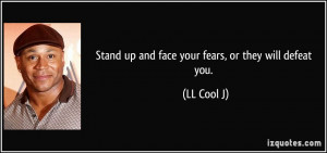 Stand up and face your fears, or they will defeat you. - LL Cool J