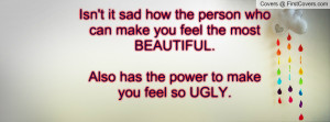... feel the most BEAUTIFUL.Also has the power to make you feel so UGLY