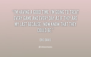 quote-Eric-Davis-im-having-a-good-time-im-going-82165.png