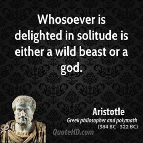 Aristotle - Whosoever is delighted in solitude is either a wild beast ...
