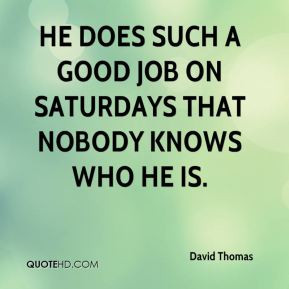 David Thomas - He does such a good job on Saturdays that nobody knows ...
