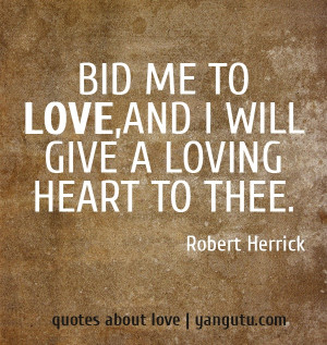 ... me to love, and I will give a loving heart to thee, ~ Robert Herrick