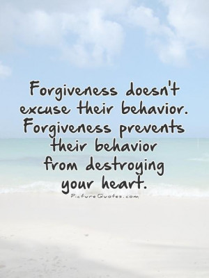 Forgiveness doesn't excuse their behavior. Forgiveness prevents their ...