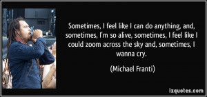 Sometimes, I feel like I can do anything, and, sometimes, I'm so alive ...