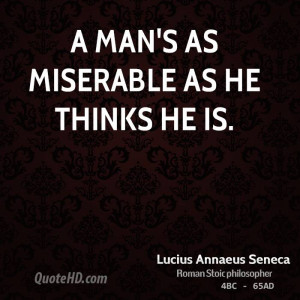 man's as miserable as he thinks he is.