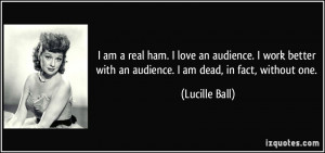 am a real ham. I love an audience. I work better with an audience. I ...