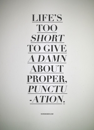 Life's too short to give a damn about proper, punctuation.