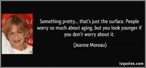 ... , but you look younger if you don't worry about it. - Jeanne Moreau
