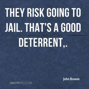 John Bowen - They risk going to jail. That's a good deterrent.